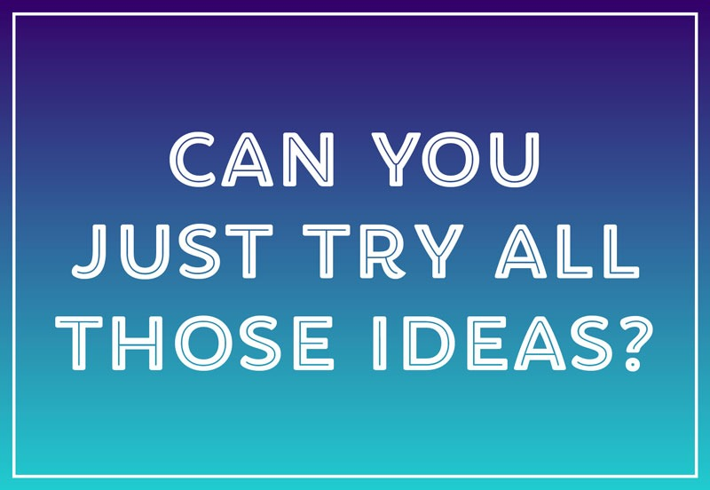 میشود تمام ایدهها را امتحان کنی؟